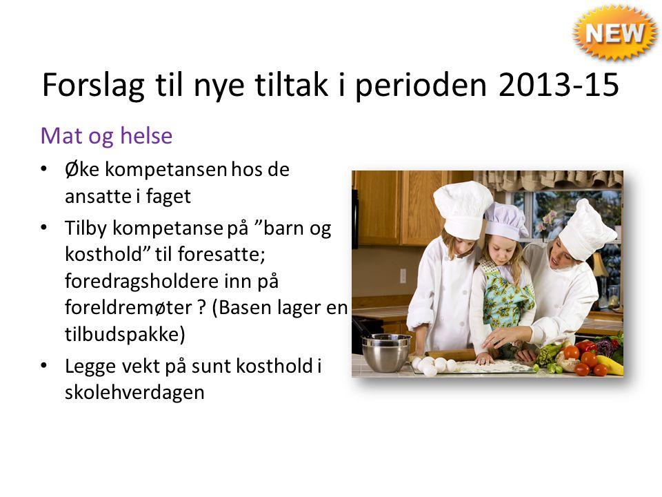 """Forslag til nye tiltak i perioden 2013-15 Mat og helse Øke kompetansen hos de ansatte i faget Tilby kompetanse på """"barn og kosthold"""" til foresatte; fo"""