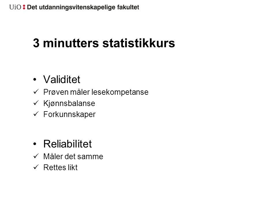 3 minutters statistikkurs Validitet Prøven måler lesekompetanse Kjønnsbalanse Forkunnskaper Reliabilitet Måler det samme Rettes likt