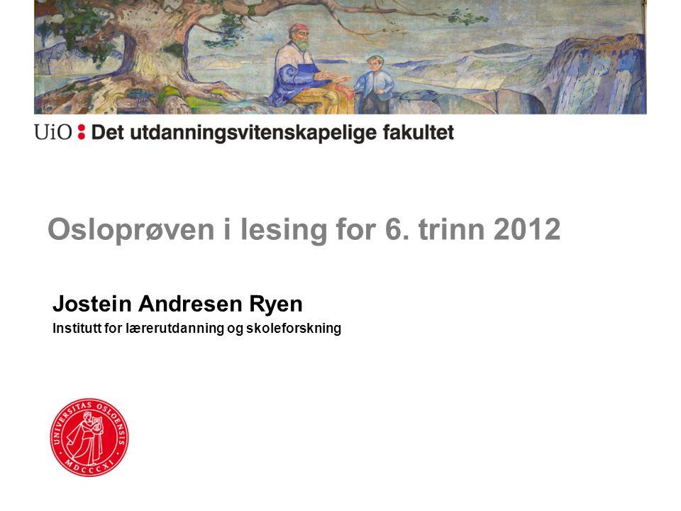Osloprøven i lesing for 6. trinn 2012 Jostein Andresen Ryen Institutt for lærerutdanning og skoleforskning