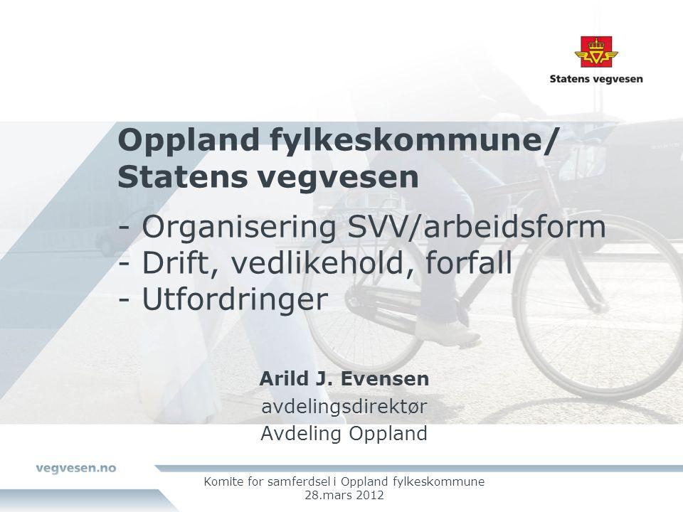 Oppland fylkeskommune/ Statens vegvesen - Organisering SVV/arbeidsform - Drift, vedlikehold, forfall - Utfordringer Arild J.
