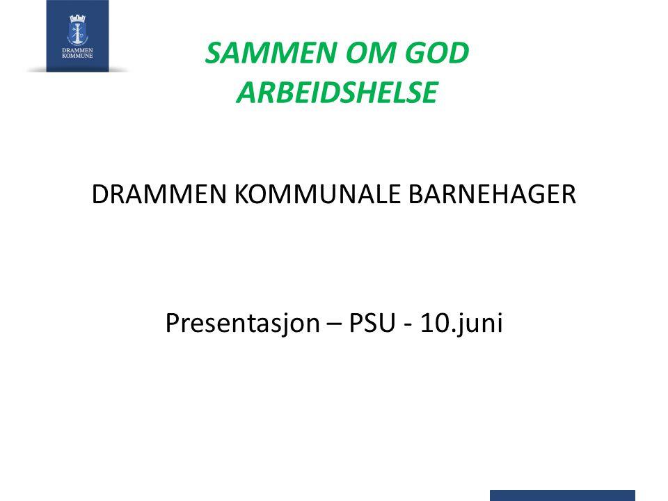 SAMMEN OM GOD ARBEIDSHELSE DRAMMEN KOMMUNALE BARNEHAGER Presentasjon – PSU - 10.juni