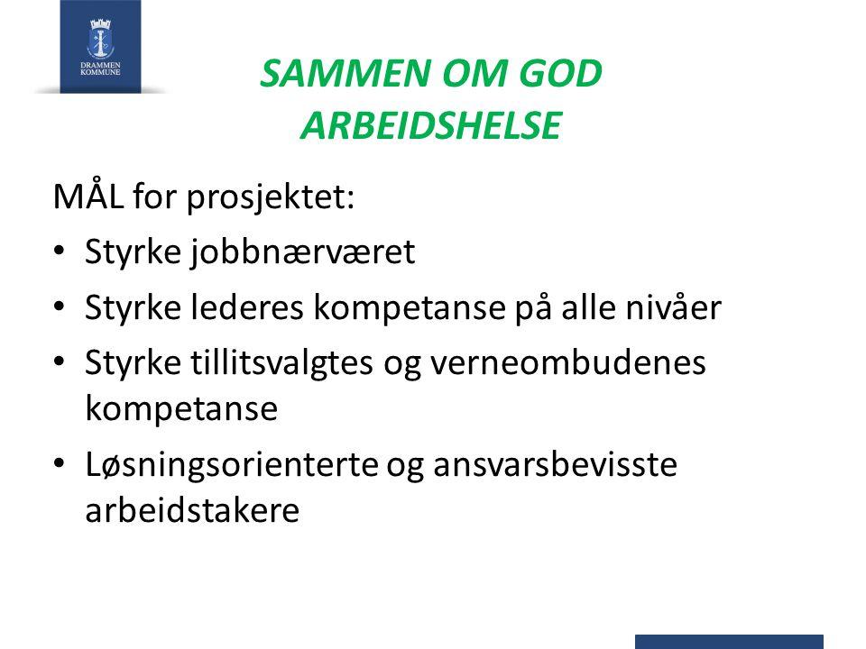 SAMMEN OM GOD ARBEIDSHELSE MÅL for prosjektet: Styrke jobbnærværet Styrke lederes kompetanse på alle nivåer Styrke tillitsvalgtes og verneombudenes ko
