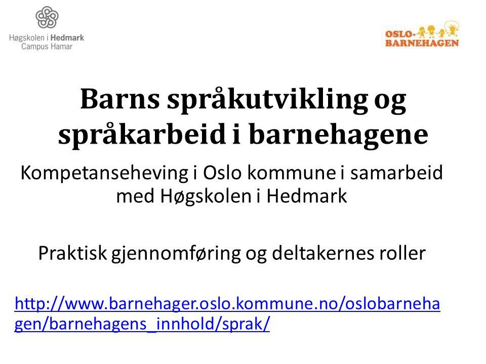 Barns språkutvikling og språkarbeid i barnehagene Kompetanseheving i Oslo kommune i samarbeid med Høgskolen i Hedmark Praktisk gjennomføring og deltak