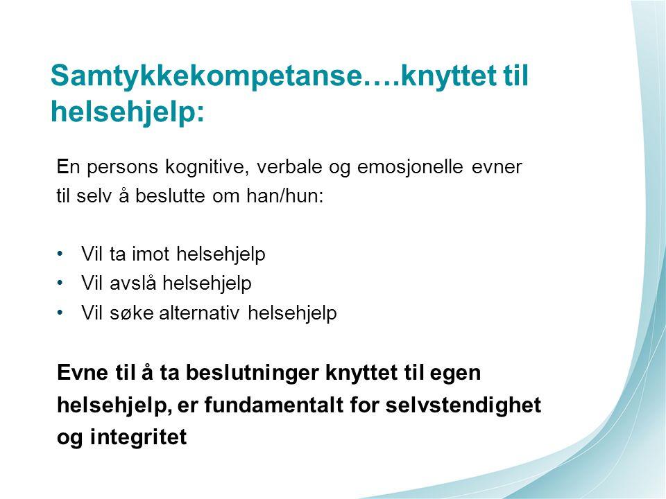 Samtykkekompetanse….knyttet til helsehjelp: En persons kognitive, verbale og emosjonelle evner til selv å beslutte om han/hun: Vil ta imot helsehjelp