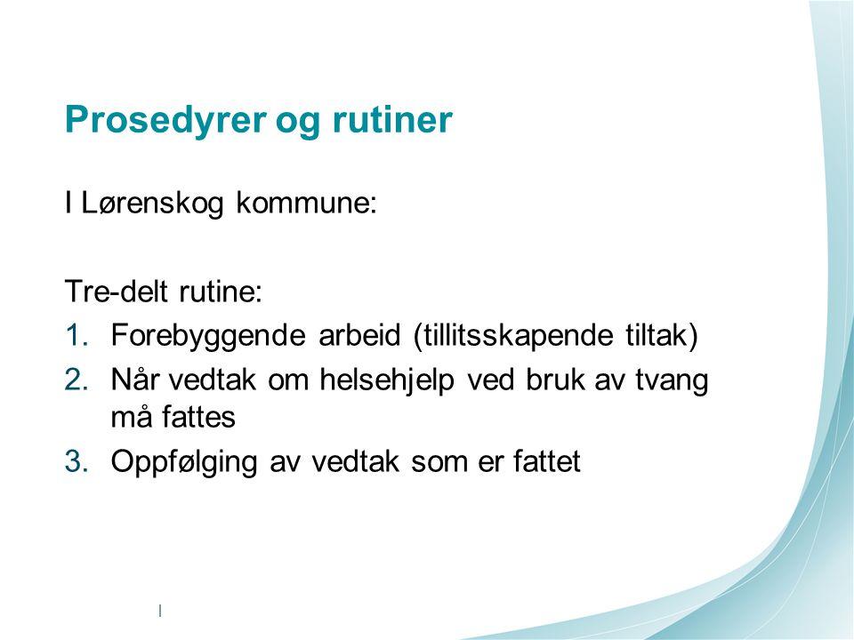 I Lørenskog kommune: Tre-delt rutine: 1.Forebyggende arbeid (tillitsskapende tiltak) 2.Når vedtak om helsehjelp ved bruk av tvang må fattes 3.Oppfølgi