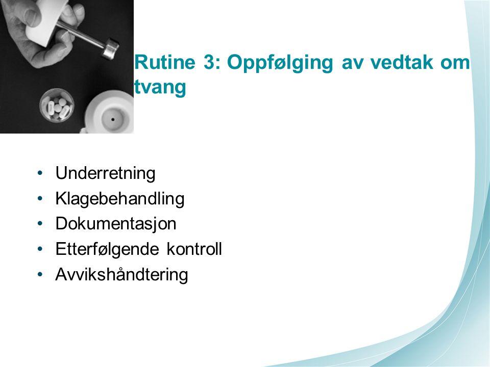 Rutine 3: Oppfølging av vedtak om tvang Underretning Klagebehandling Dokumentasjon Etterfølgende kontroll Avvikshåndtering