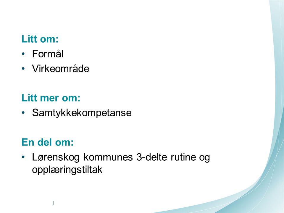 Litt om: Formål Virkeområde Litt mer om: Samtykkekompetanse En del om: Lørenskog kommunes 3-delte rutine og opplæringstiltak |