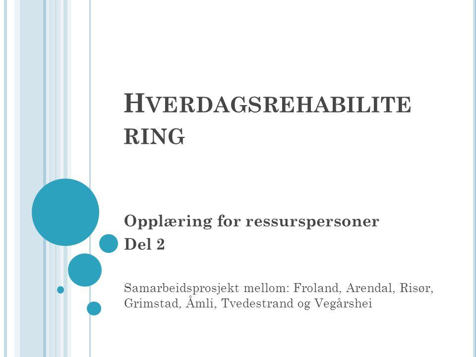 H VERDAGSREHABILITE RING Opplæring for ressurspersoner Del 2 Samarbeidsprosjekt mellom: Froland, Arendal, Risør, Grimstad, Åmli, Tvedestrand og Vegårshei
