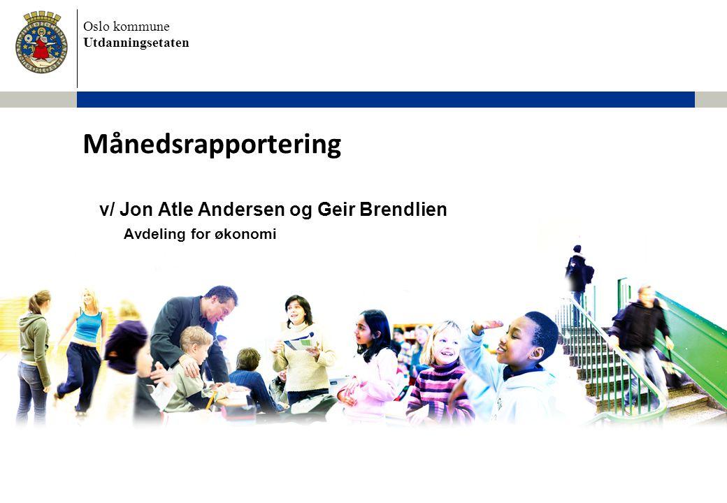 Oslo kommune Utdanningsetaten v/ Jon Atle Andersen og Geir Brendlien Avdeling for økonomi Månedsrapportering