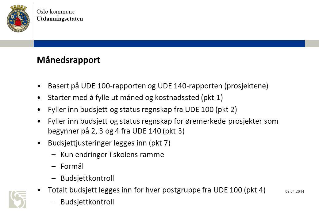 Oslo kommune Utdanningsetaten Månedsrapport Basert på UDE 100-rapporten og UDE 140-rapporten (prosjektene) Starter med å fylle ut måned og kostnadssted (pkt 1) Fyller inn budsjett og status regnskap fra UDE 100 (pkt 2) Fyller inn budsjett og status regnskap for øremerkede prosjekter som begynner på 2, 3 og 4 fra UDE 140 (pkt 3) Budsjettjusteringer legges inn (pkt 7) –Kun endringer i skolens ramme –Formål –Budsjettkontroll Totalt budsjett legges inn for hver postgruppe fra UDE 100 (pkt 4) –Budsjettkontroll 08.04.2014
