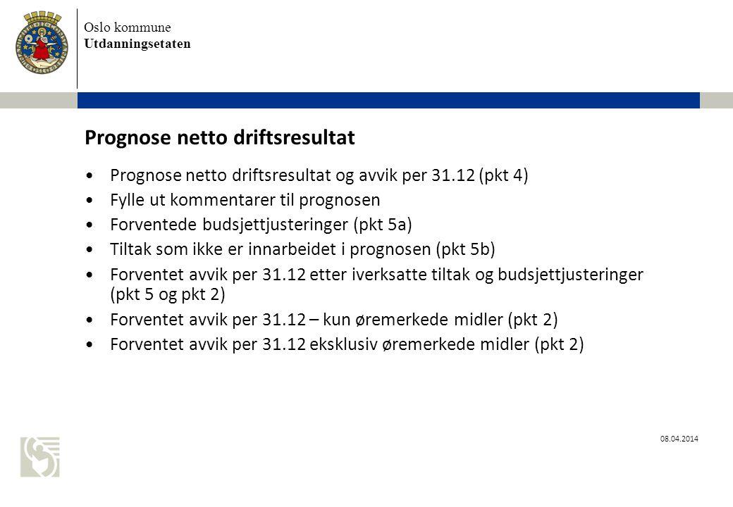 Oslo kommune Utdanningsetaten 08.04.2014 Prognose netto driftsresultat Prognose netto driftsresultat og avvik per 31.12 (pkt 4) Fylle ut kommentarer til prognosen Forventede budsjettjusteringer (pkt 5a) Tiltak som ikke er innarbeidet i prognosen (pkt 5b) Forventet avvik per 31.12 etter iverksatte tiltak og budsjettjusteringer (pkt 5 og pkt 2) Forventet avvik per 31.12 – kun øremerkede midler (pkt 2) Forventet avvik per 31.12 eksklusiv øremerkede midler (pkt 2)
