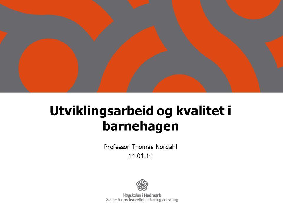 Utviklingsarbeid og kvalitet i barnehagen Professor Thomas Nordahl 14.01.14