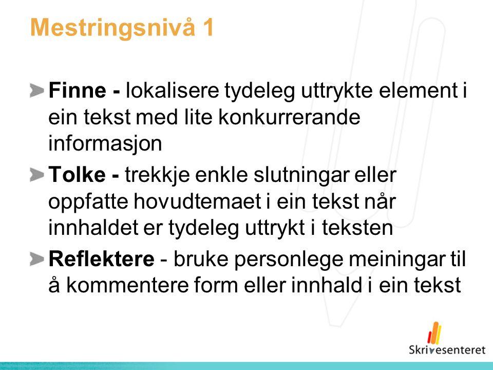 Mestringsnivå 1 Finne - lokalisere tydeleg uttrykte element i ein tekst med lite konkurrerande informasjon Tolke - trekkje enkle slutningar eller oppfatte hovudtemaet i ein tekst når innhaldet er tydeleg uttrykt i teksten Reflektere - bruke personlege meiningar til å kommentere form eller innhald i ein tekst