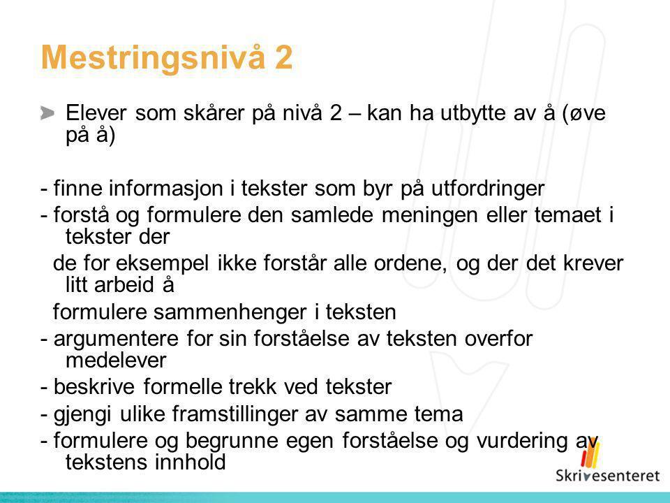 Mestringsnivå 2 Elever som skårer på nivå 2 – kan ha utbytte av å (øve på å) - finne informasjon i tekster som byr på utfordringer - forstå og formule