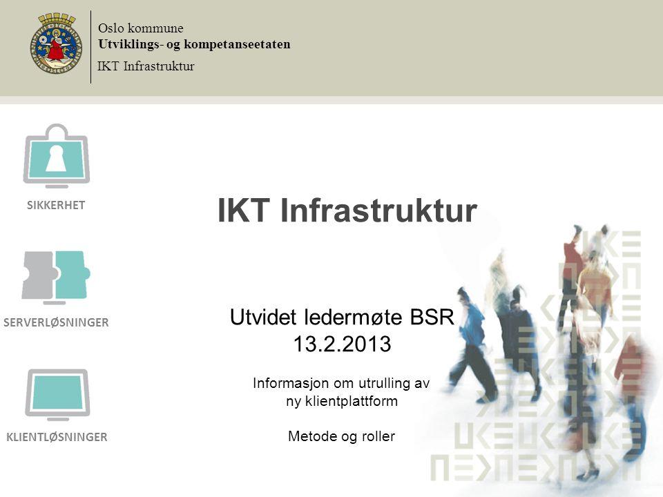 IKT Infrastruktur Utvidet ledermøte BSR 13.2.2013 Informasjon om utrulling av ny klientplattform Metode og roller Oslo kommune Utviklings- og kompetan