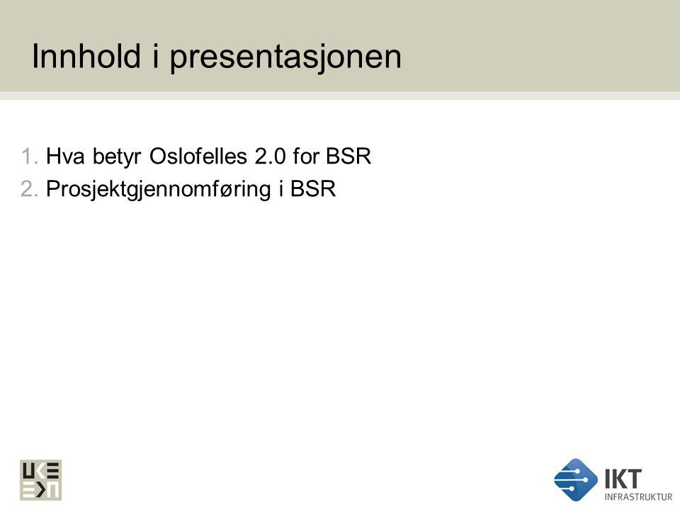 Innhold i presentasjonen 1.Hva betyr Oslofelles 2.0 for BSR 2.Prosjektgjennomføring i BSR