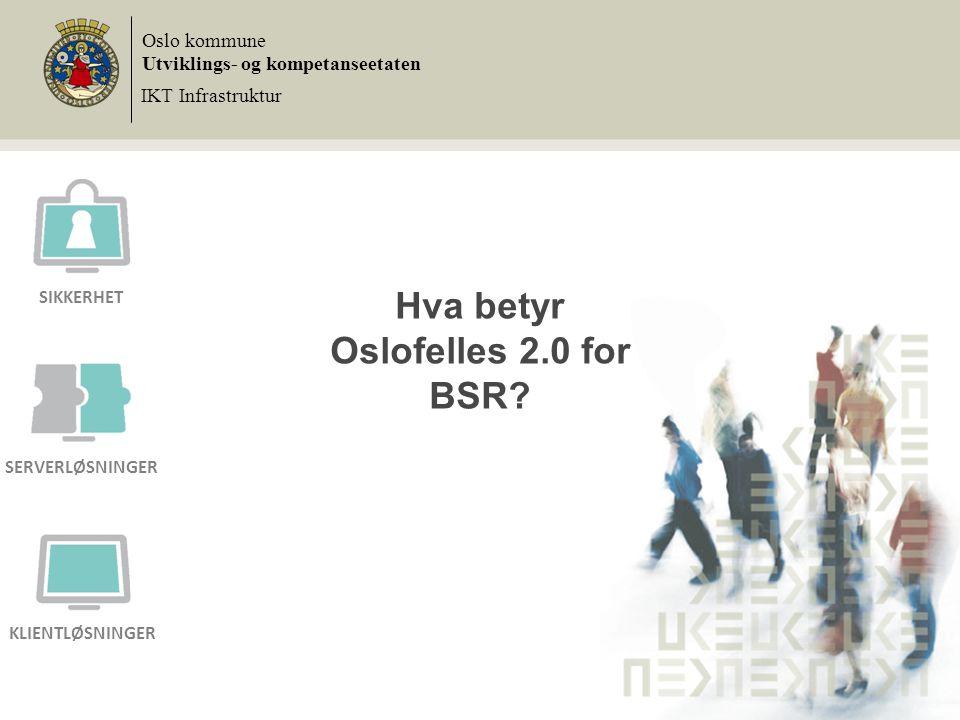Hva betyr Oslofelles 2.0 for BSR? Oslo kommune Utviklings- og kompetanseetaten IKT Infrastruktur SIKKERHET SERVERLØSNINGER KLIENTLØSNINGER