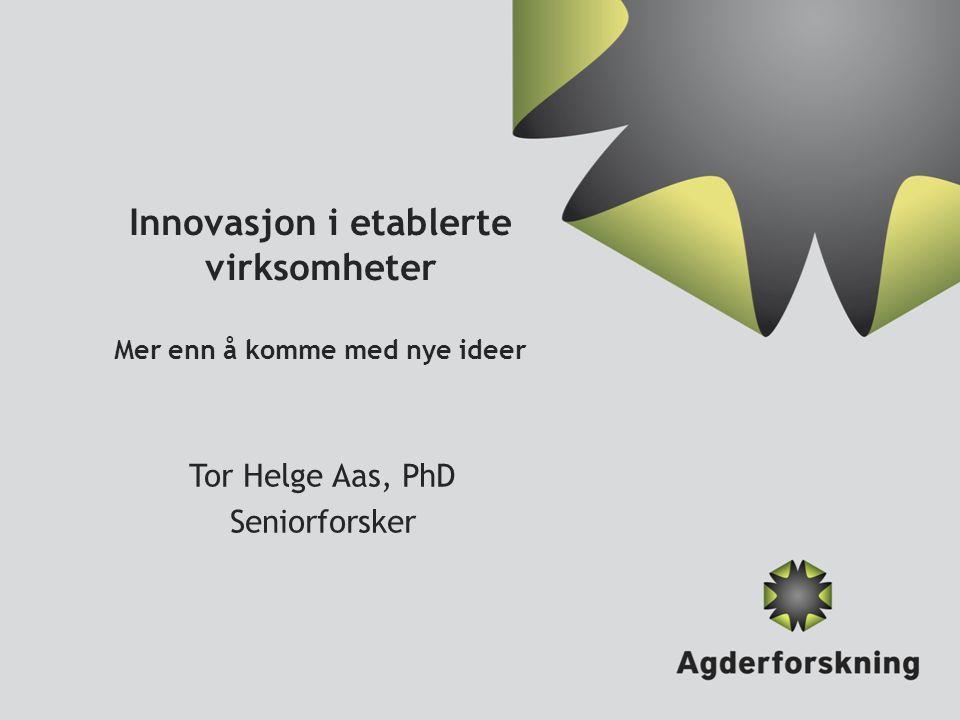 Innovasjon i etablerte virksomheter Mer enn å komme med nye ideer Tor Helge Aas, PhD Seniorforsker