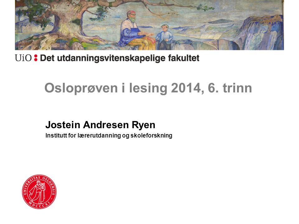 Osloprøven i lesing 2014, 6. trinn Jostein Andresen Ryen Institutt for lærerutdanning og skoleforskning