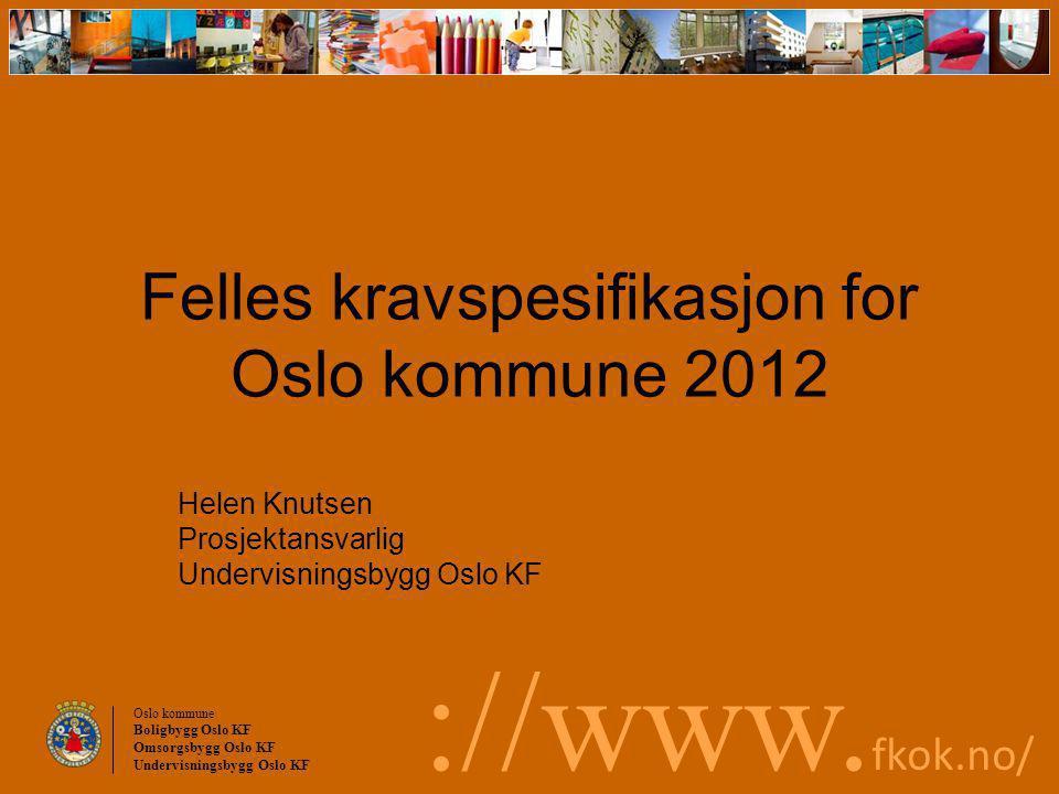 Oslo kommune Boligbygg Oslo KF Omsorgsbygg Oslo KF Undervisningsbygg Oslo KF ://www. fkok.no/ Felles kravspesifikasjon for Oslo kommune 2012 Helen Knu