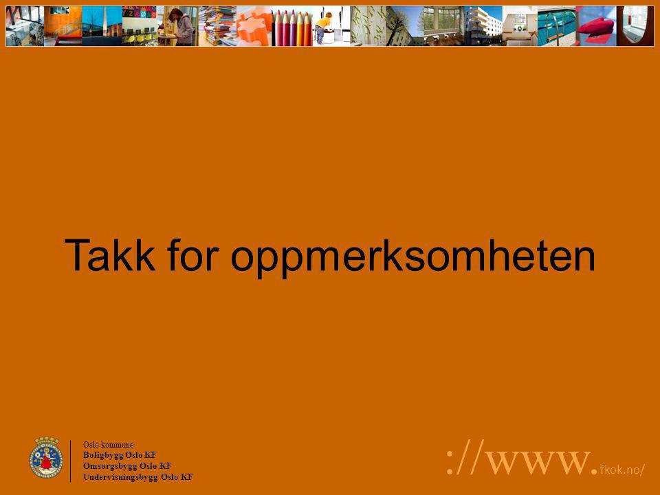 Oslo kommune Boligbygg Oslo KF Omsorgsbygg Oslo KF Undervisningsbygg Oslo KF ://www. fkok.no/ Takk for oppmerksomheten