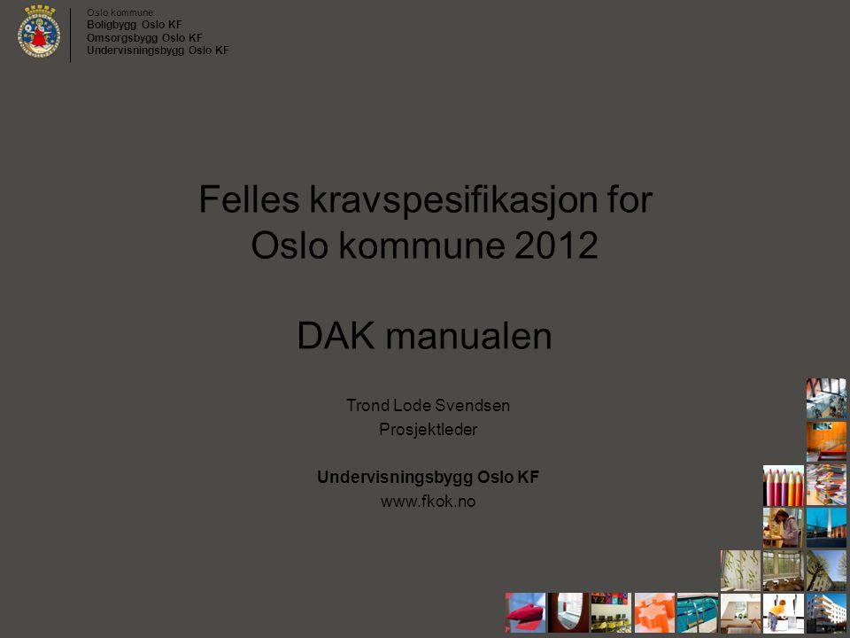 Oslo kommune Boligbygg Oslo KF Omsorgsbygg Oslo KF Undervisningsbygg Oslo KF Felles kravspesifikasjon for Oslo kommune 2012 DAK manualen Trond Lode Sv
