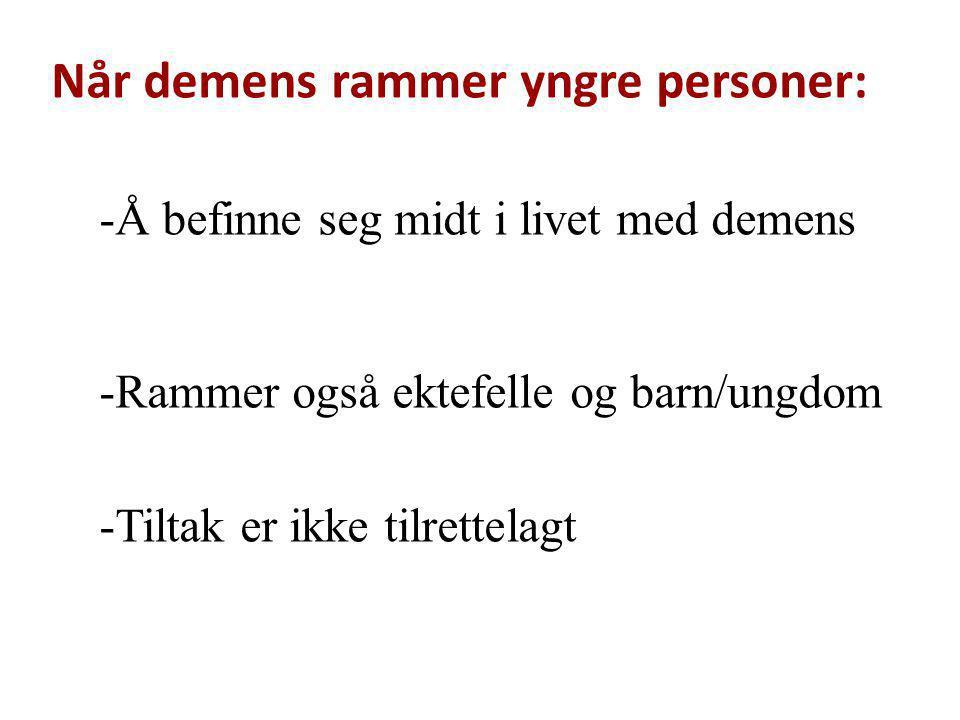 Når demens rammer yngre personer: -Å befinne seg midt i livet med demens -Rammer også ektefelle og barn/ungdom -Tiltak er ikke tilrettelagt