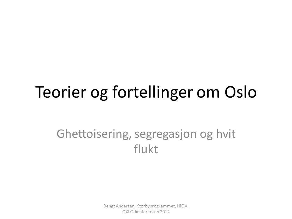 Teorier og fortellinger om Oslo Ghettoisering, segregasjon og hvit flukt Bengt Andersen, Storbyprogrammet, HiOA. OXLO-konferansen 2012