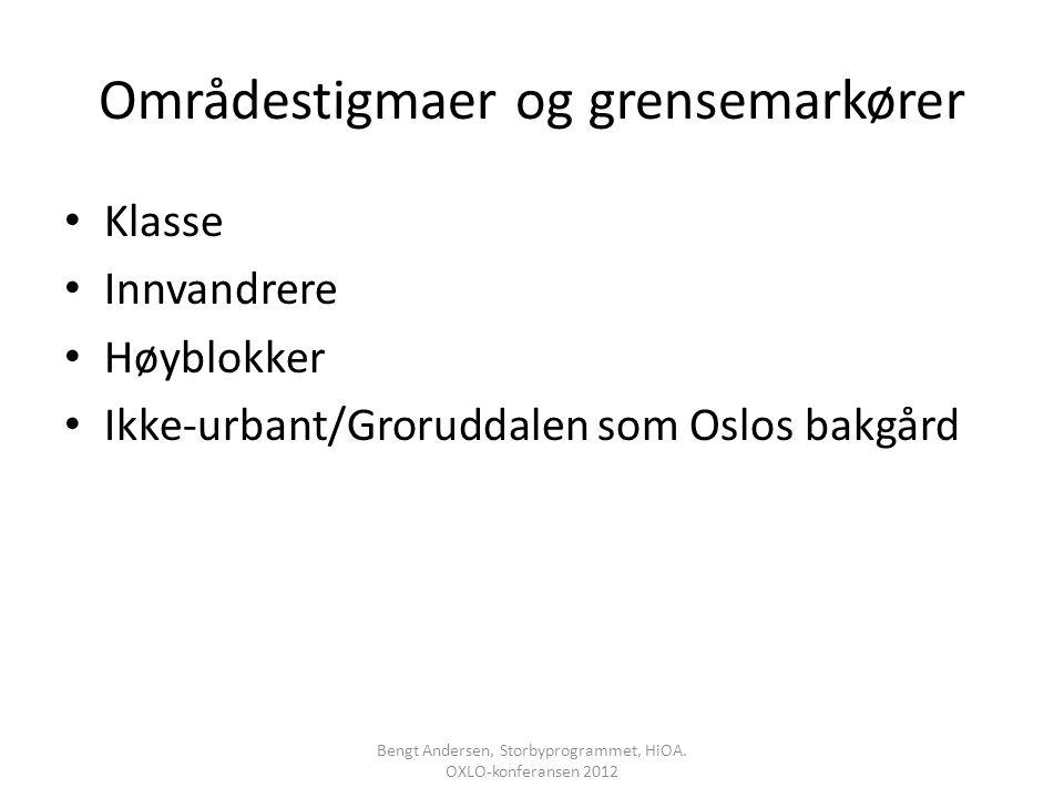 Områdestigmaer og grensemarkører Klasse Innvandrere Høyblokker Ikke-urbant/Groruddalen som Oslos bakgård Bengt Andersen, Storbyprogrammet, HiOA. OXLO-