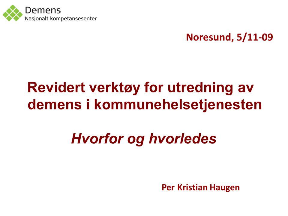 Noresund, 5/11-09 Revidert verktøy for utredning av demens i kommunehelsetjenesten Hvorfor og hvorledes Per Kristian Haugen