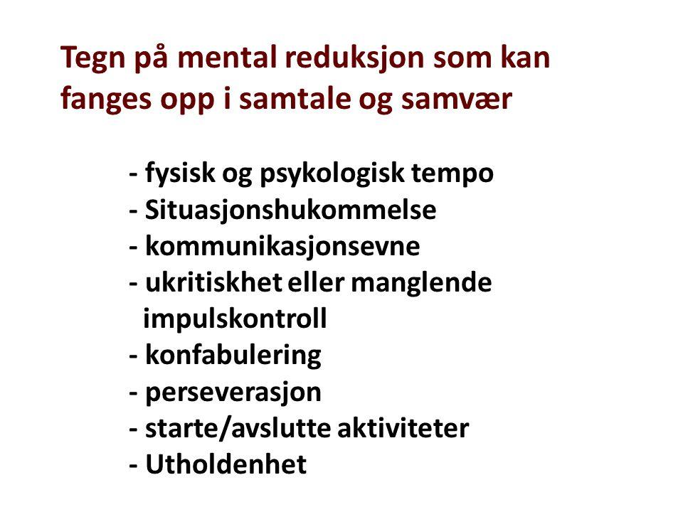 Tegn på mental reduksjon som kan fanges opp i samtale og samvær - fysisk og psykologisk tempo - Situasjonshukommelse - kommunikasjonsevne - ukritiskhe