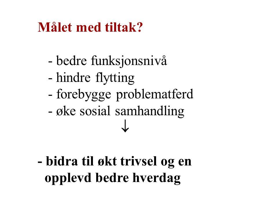 Målet med tiltak? - bedre funksjonsnivå - hindre flytting - forebygge problematferd - øke sosial samhandling  - bidra til økt trivsel og en opplevd b