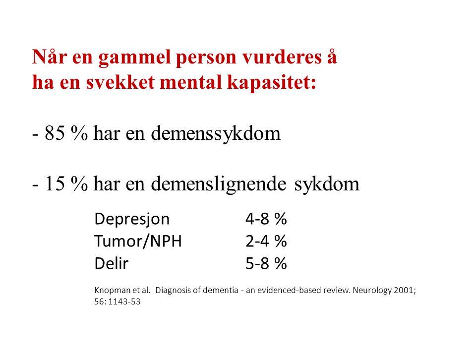Når en gammel person vurderes å ha en svekket mental kapasitet: - 85 % har en demenssykdom - 15 % har en demenslignende sykdom Depresjon 4-8 % Tumor/N