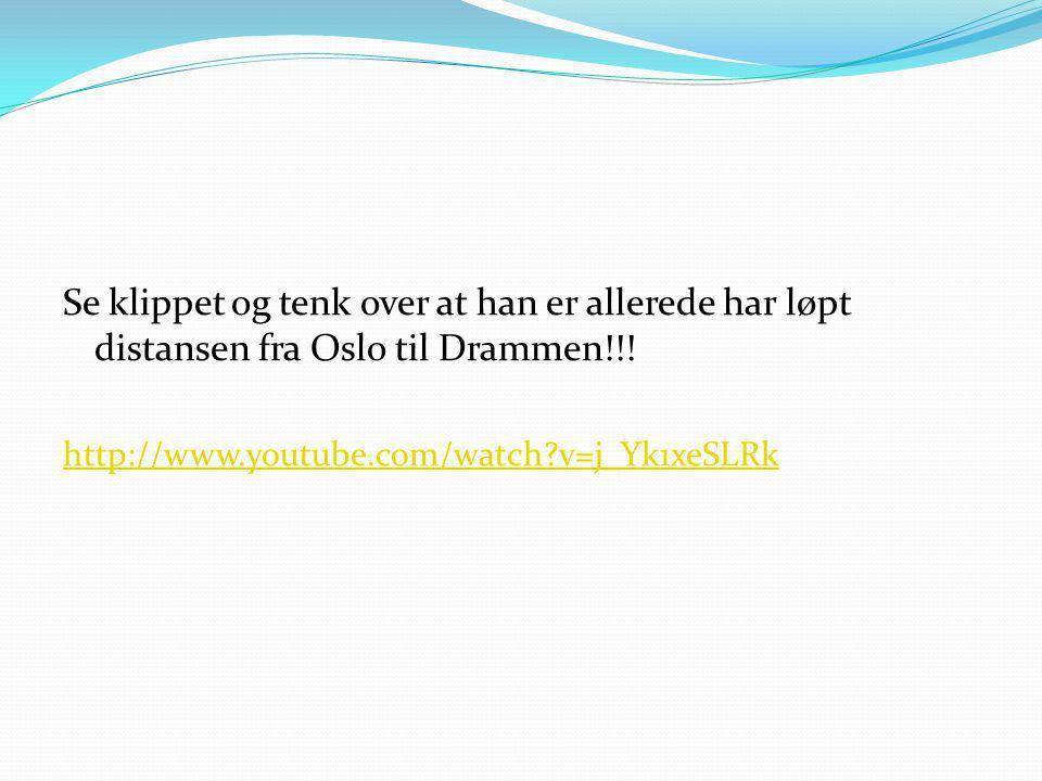 Se klippet og tenk over at han er allerede har løpt distansen fra Oslo til Drammen!!! http://www.youtube.com/watch?v=j_Yk1xeSLRk