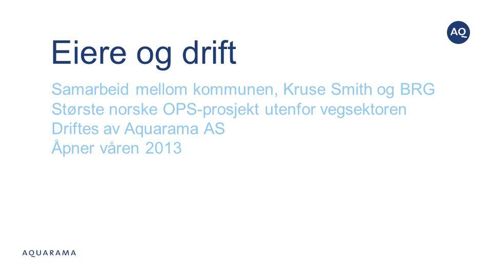 Eiere og drift Samarbeid mellom kommunen, Kruse Smith og BRG Største norske OPS-prosjekt utenfor vegsektoren Driftes av Aquarama AS Åpner våren 2013