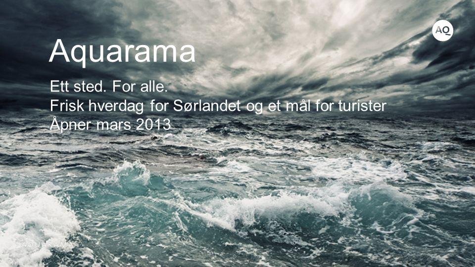 Aquarama Ett sted. For alle. Frisk hverdag for Sørlandet og et mål for turister Åpner mars 2013