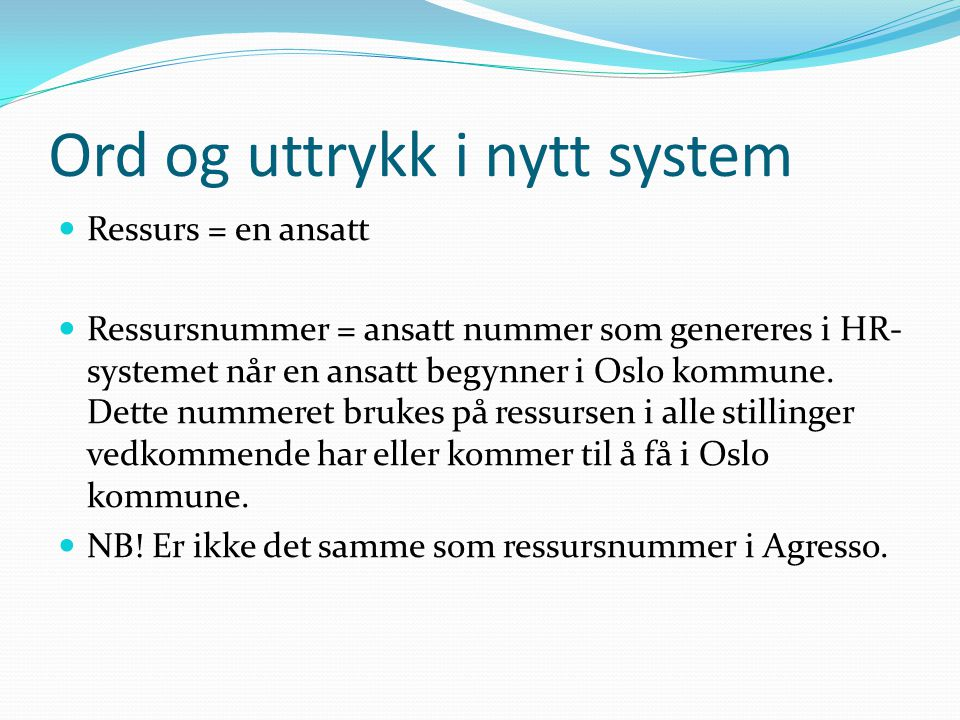 Ord og uttrykk i nytt system Ressurs = en ansatt Ressursnummer = ansatt nummer som genereres i HR- systemet når en ansatt begynner i Oslo kommune. Det