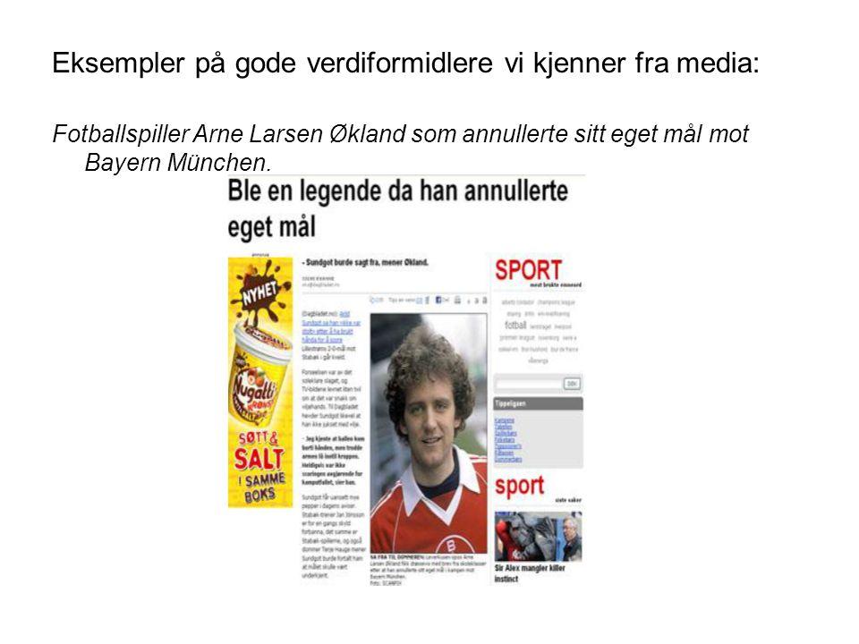 Eksempler på gode verdiformidlere vi kjenner fra media: Fotballspiller Arne Larsen Økland som annullerte sitt eget mål mot Bayern München.