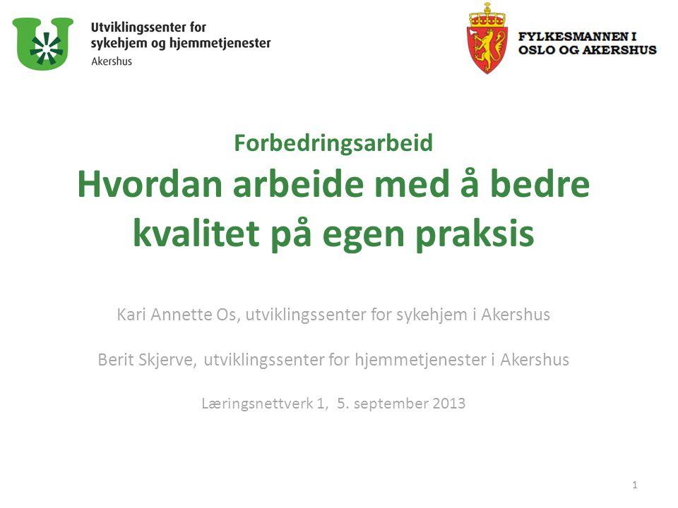 Forbedringsarbeid Hvordan arbeide med å bedre kvalitet på egen praksis Kari Annette Os, utviklingssenter for sykehjem i Akershus Berit Skjerve, utvikl