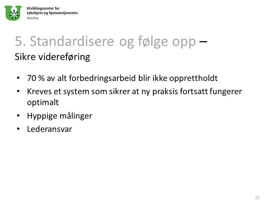 5. Standardisere og følge opp – Sikre videreføring 70 % av alt forbedringsarbeid blir ikke opprettholdt Kreves et system som sikrer at ny praksis fort