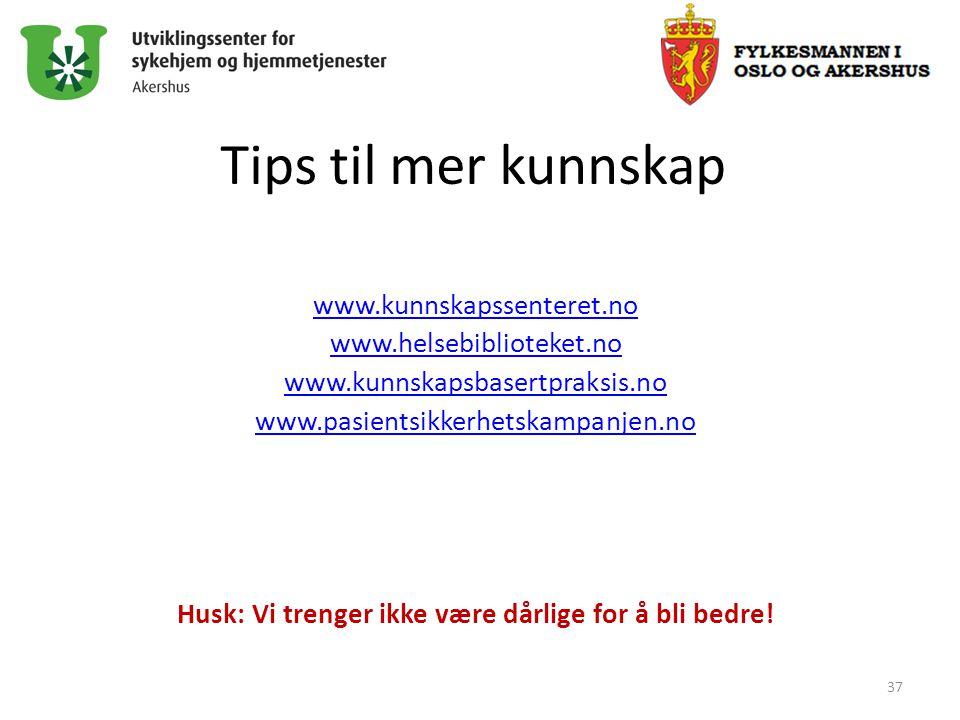 Tips til mer kunnskap www.kunnskapssenteret.no www.helsebiblioteket.no www.kunnskapsbasertpraksis.no www.pasientsikkerhetskampanjen.no Husk: Vi trenge