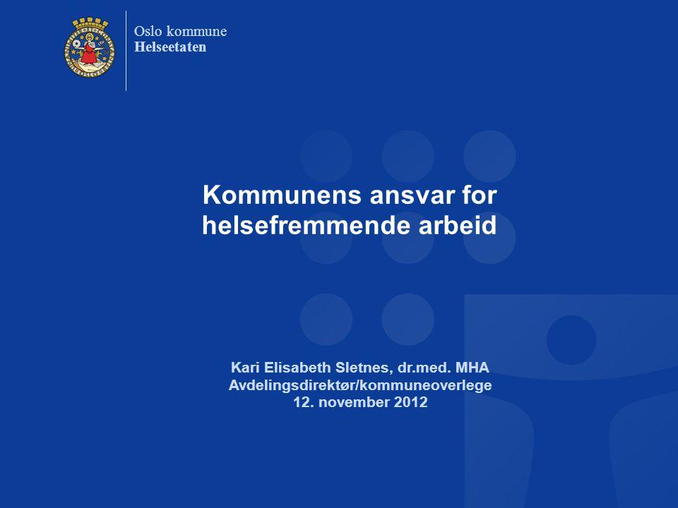 Oslo kommune Helseetaten Kommunens ansvar for helsefremmende arbeid Kari Elisabeth Sletnes, dr.med. MHA Avdelingsdirektør/kommuneoverlege 12. november