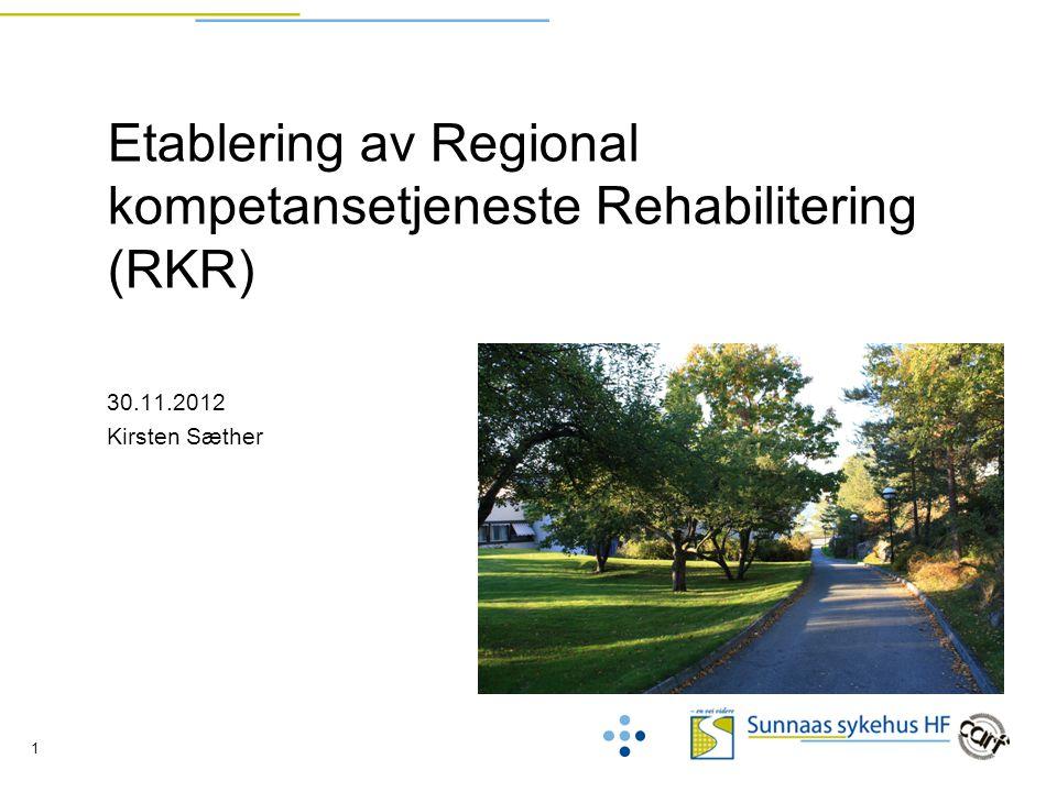 1 Etablering av Regional kompetansetjeneste Rehabilitering (RKR) 30.11.2012 Kirsten Sæther