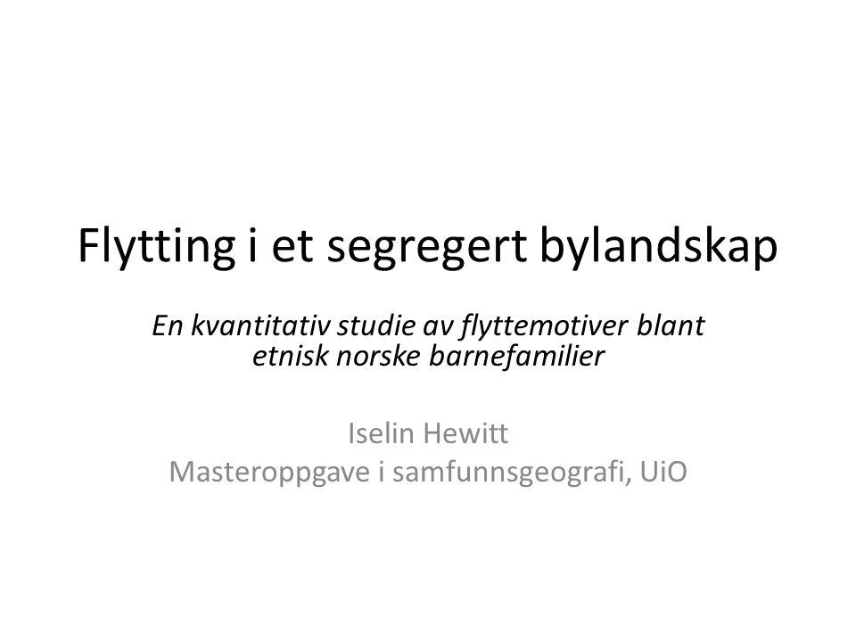 Flytting i et segregert bylandskap En kvantitativ studie av flyttemotiver blant etnisk norske barnefamilier Iselin Hewitt Masteroppgave i samfunnsgeog