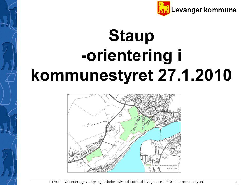 Levanger kommune STAUP - Orientering ved prosjektleder Håvard Heistad 27. januar 2010 - kommunestyret 1 Staup -orientering i kommunestyret 27.1.2010