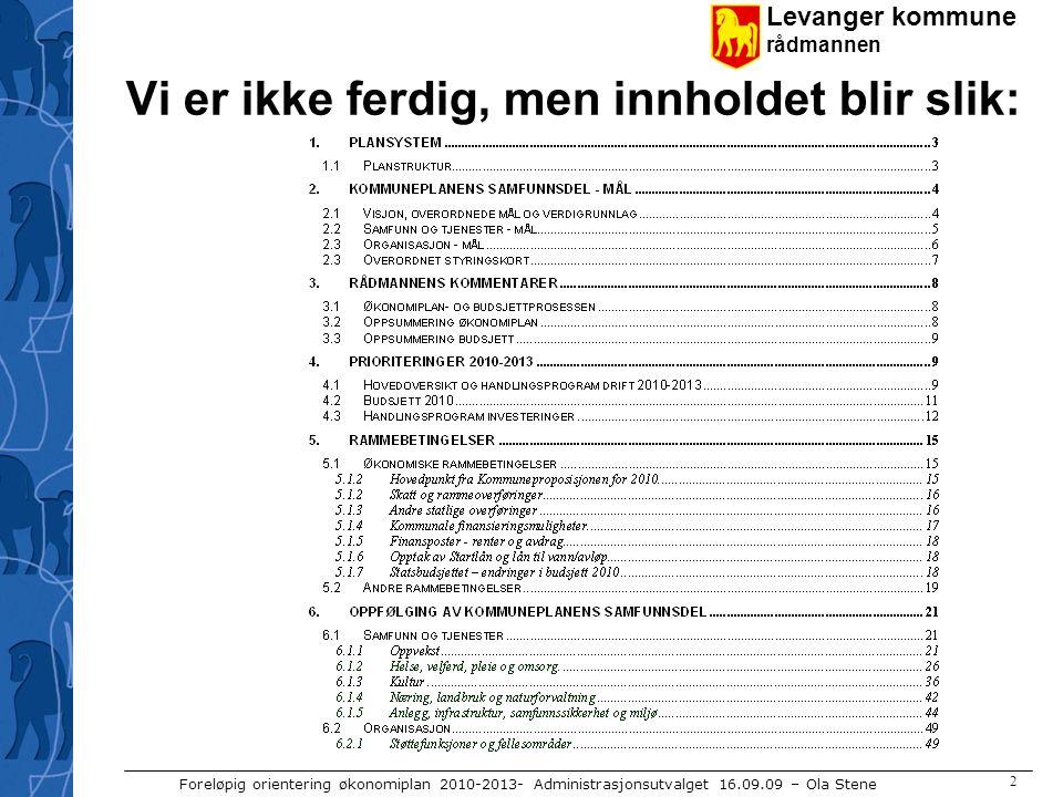 Levanger kommune rådmannen Foreløpig orientering økonomiplan 2010-2013- Administrasjonsutvalget 16.09.09 – Ola Stene 2 Vi er ikke ferdig, men innholde