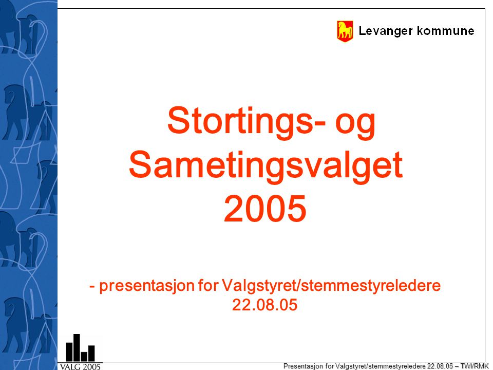 Presentasjon for Valgstyret/stemmestyreledere 22.08.05 – TWI/RMK Stortings- og Sametingsvalget 2005 - presentasjon for Valgstyret/stemmestyreledere 22.08.05