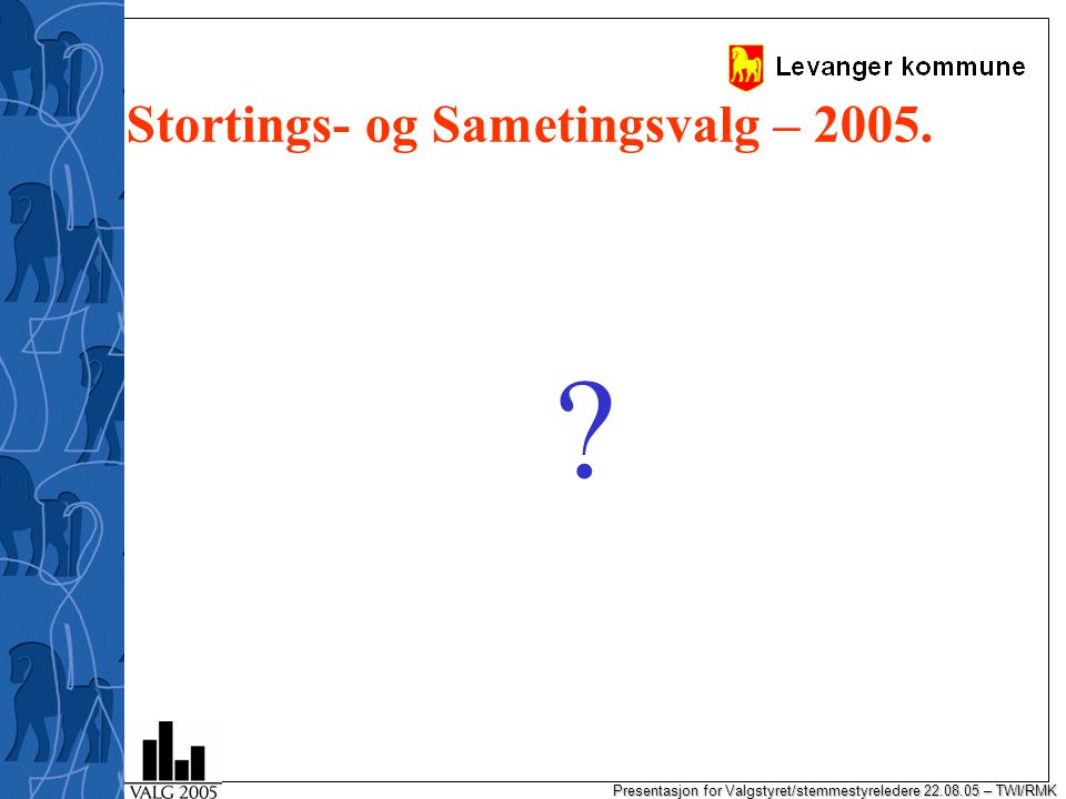 Presentasjon for Valgstyret/stemmestyreledere 22.08.05 – TWI/RMK Stortings- og Sametingsvalg – 2005.