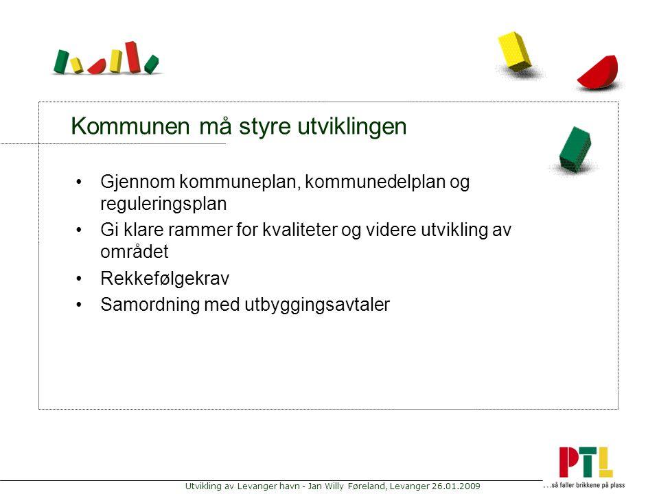 Utvikling av Levanger havn - Jan Willy Føreland, Levanger 26.01.2009 Kommunen må styre utviklingen Gjennom kommuneplan, kommunedelplan og reguleringsp