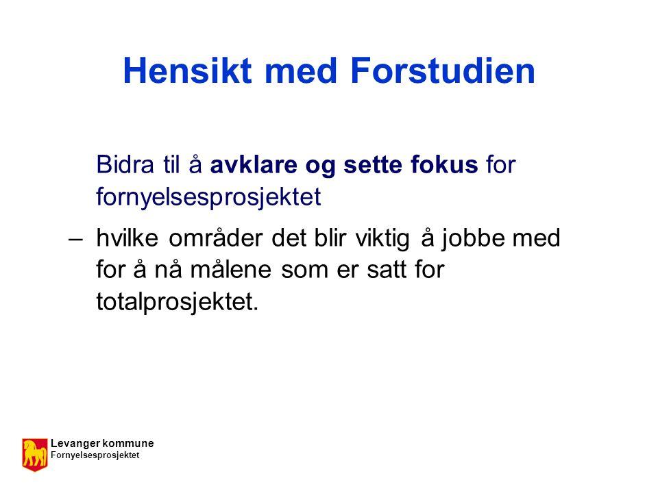 Levanger kommune Fornyelsesprosjektet Hensikt med Forstudien Bidra til å avklare og sette fokus for fornyelsesprosjektet – hvilke områder det blir viktig å jobbe med for å nå målene som er satt for totalprosjektet.